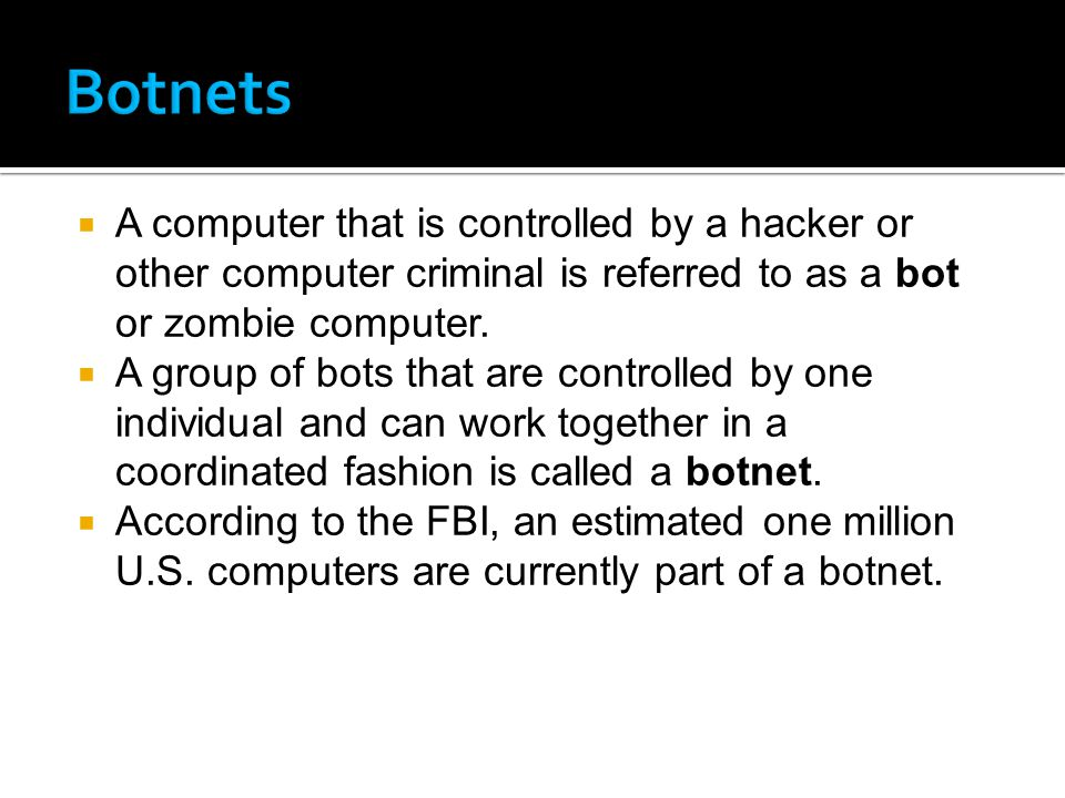 A computer that is controlled by a hacker or other computer criminal is referred to as a bot or zombie computer.