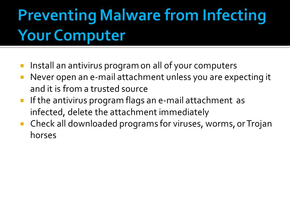  Install an antivirus program on all of your computers  Never open an e-mail attachment unless you are expecting it and it is from a trusted source  If the antivirus program flags an e-mail attachment as infected, delete the attachment immediately  Check all downloaded programs for viruses, worms, or Trojan horses