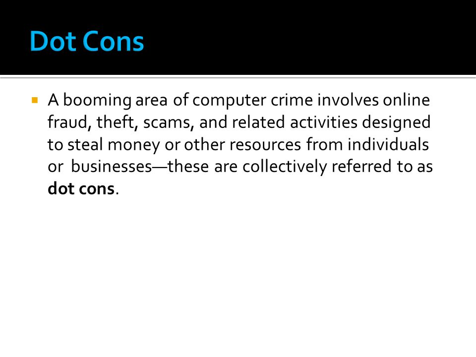  A booming area of computer crime involves online fraud, theft, scams, and related activities designed to steal money or other resources from individuals or businesses—these are collectively referred to as dot cons.