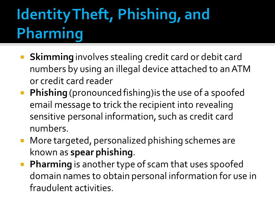  Skimming involves stealing credit card or debit card numbers by using an illegal device attached to an ATM or credit card reader  Phishing (pronounced fishing)is the use of a spoofed email message to trick the recipient into revealing sensitive personal information, such as credit card numbers.