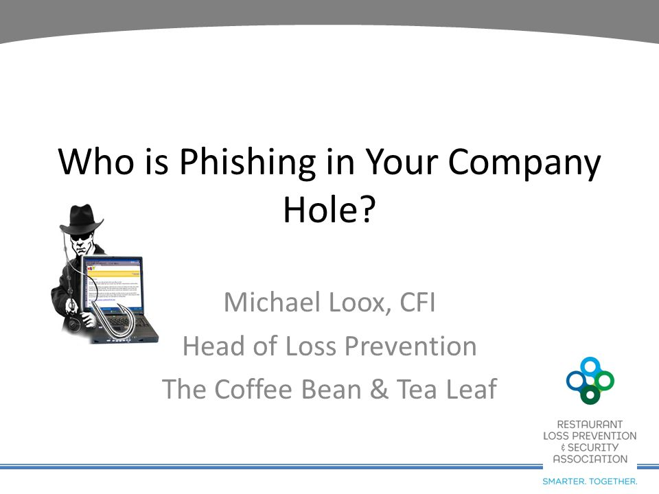 Who is Phishing in Your Company Hole? Michael Loox, CFI Head of Loss Prevention The Coffee Bean & Tea Leaf