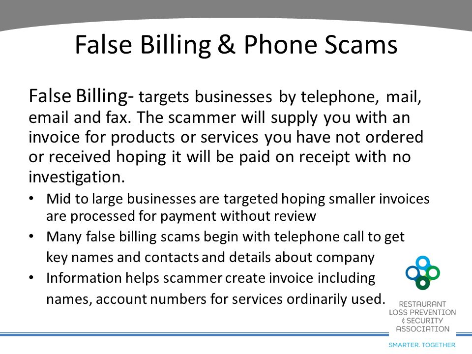 False Billing & Phone Scams False Billing- targets businesses by telephone, mail, email and fax. The scammer will supply you with an invoice for produ