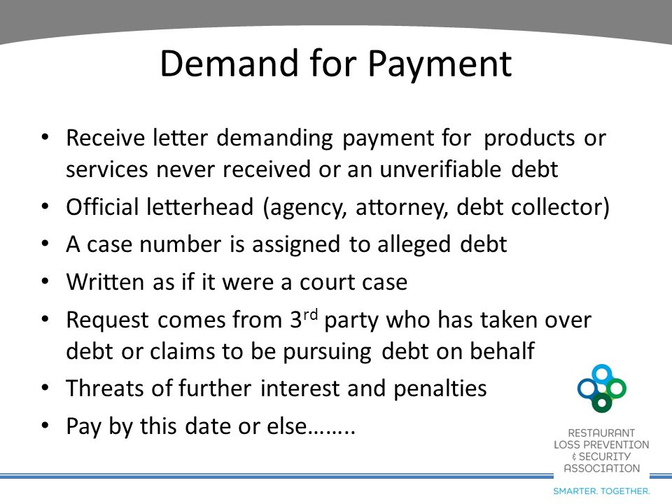 Demand for Payment Receive letter demanding payment for products or services never received or an unverifiable debt Official letterhead (agency, attor