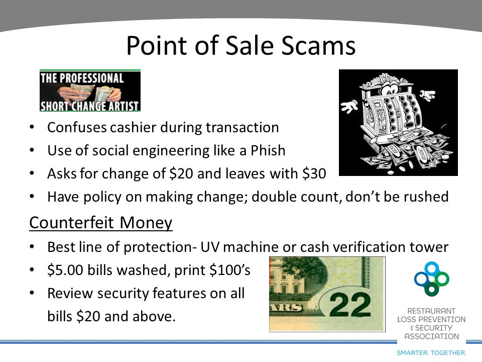 Point of Sale Scams Confuses cashier during transaction Use of social engineering like a Phish Asks for change of $20 and leaves with $30 Have policy