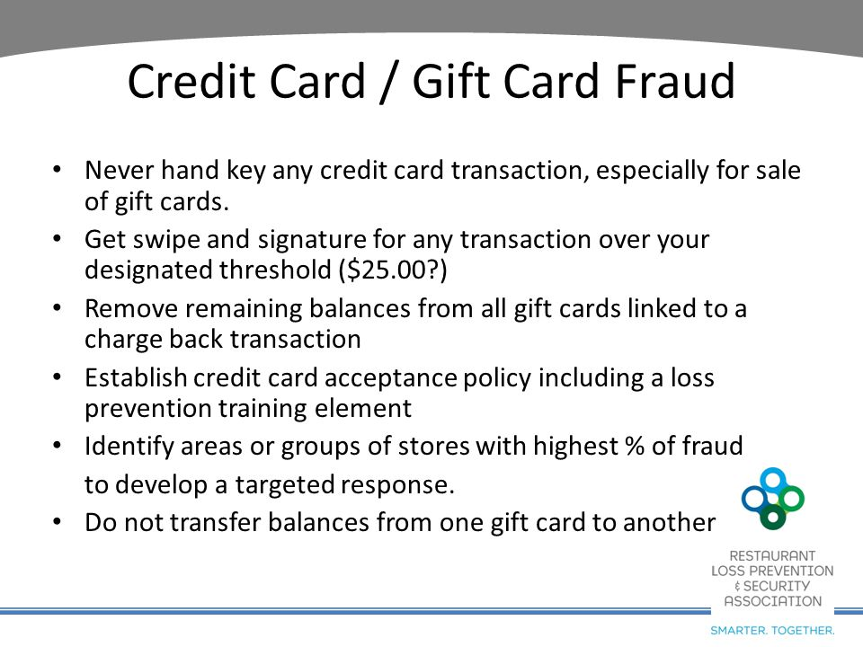 Credit Card / Gift Card Fraud Never hand key any credit card transaction, especially for sale of gift cards. Get swipe and signature for any transacti