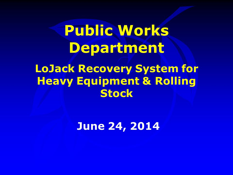 Public Works Department LoJack Recovery System for Heavy Equipment & Rolling Stock June 24, 2014