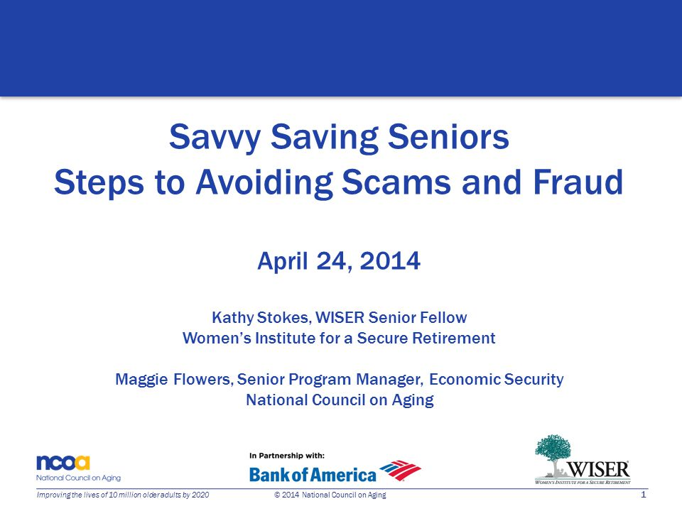 1 Improving the lives of 10 million older adults by 2020 © 2014 National Council on Aging Savvy Saving Seniors Steps to Avoiding Scams and Fraud April 24, 2014 Kathy Stokes, WISER Senior Fellow Women's Institute for a Secure Retirement Maggie Flowers, Senior Program Manager, Economic Security National Council on Aging