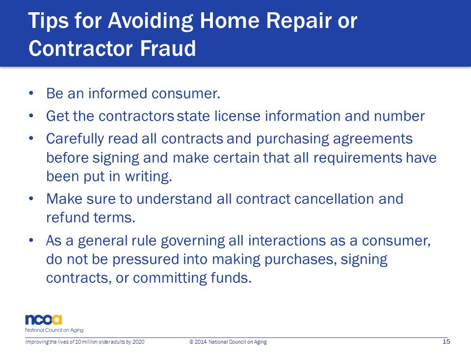 15 Improving the lives of 10 million older adults by 2020 © 2014 National Council on Aging Tips for Avoiding Home Repair or Contractor Fraud Be an informed consumer.