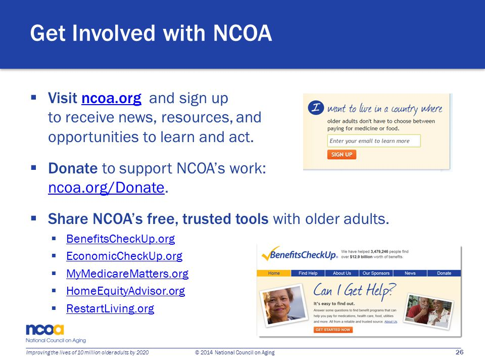 26 Improving the lives of 10 million older adults by 2020 © 2014 National Council on Aging Get Involved with NCOA  Visit ncoa.org and sign up to receive news, resources, and opportunities to learn and act.ncoa.org  Donate to support NCOA's work: ncoa.org/Donate.