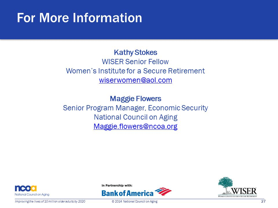 27 Improving the lives of 10 million older adults by 2020 © 2014 National Council on Aging Kathy Stokes WISER Senior Fellow Women's Institute for a Secure Retirement wiserwomen@aol.com Maggie Flowers Senior Program Manager, Economic Security National Council on Aging Maggie.flowers@ncoa.org For More Information