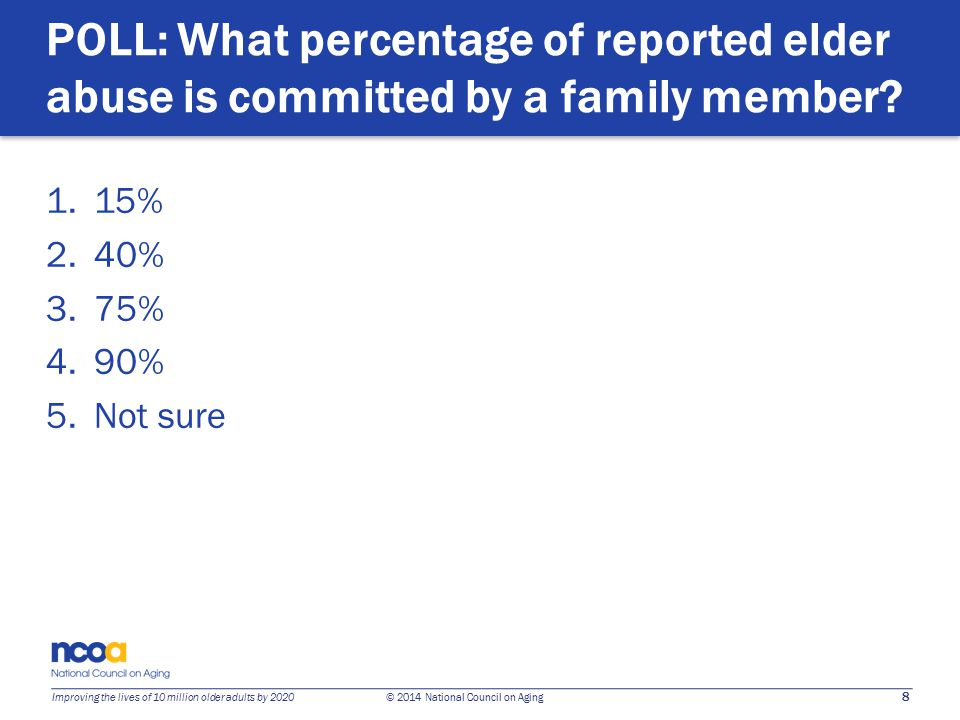 8 Improving the lives of 10 million older adults by 2020 © 2014 National Council on Aging POLL: What percentage of reported elder abuse is committed by a family member.