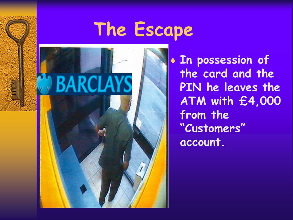 The Escape  In possession of the card and the PIN he leaves the ATM with £4,000 from the Customers account.