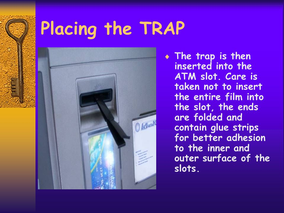 Placing the TRAP  The trap is then inserted into the ATM slot.