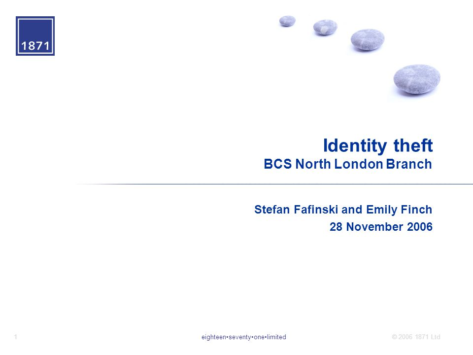eighteenseventyonelimited1© 2006 1871 Ltd Identity theft BCS North London Branch Stefan Fafinski and Emily Finch 28 November 2006