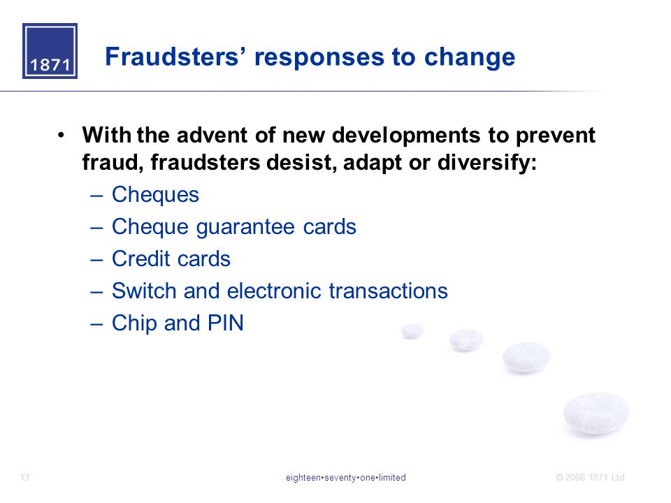 eighteenseventyonelimited13© 2006 1871 Ltd Fraudsters' responses to change With the advent of new developments to prevent fraud, fraudsters desist, adapt or diversify: –Cheques –Cheque guarantee cards –Credit cards –Switch and electronic transactions –Chip and PIN