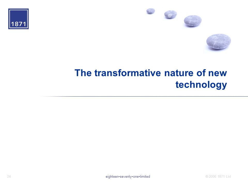 eighteenseventyonelimited24© 2006 1871 Ltd The transformative nature of new technology