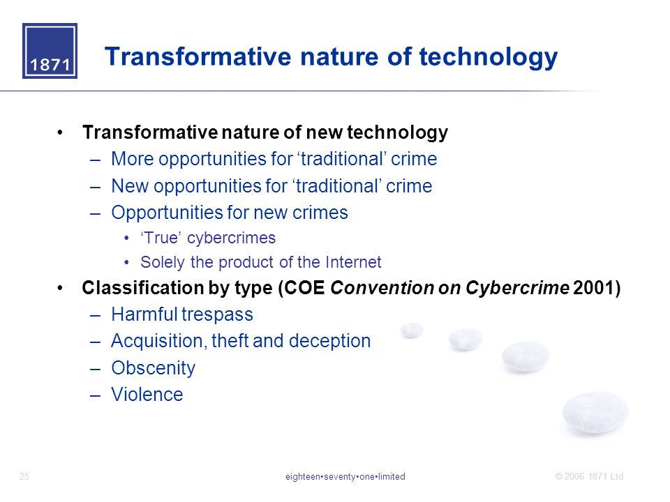 eighteenseventyonelimited25© 2006 1871 Ltd Transformative nature of technology Transformative nature of new technology –More opportunities for 'traditional' crime –New opportunities for 'traditional' crime –Opportunities for new crimes 'True' cybercrimes Solely the product of the Internet Classification by type (COE Convention on Cybercrime 2001) –Harmful trespass –Acquisition, theft and deception –Obscenity –Violence