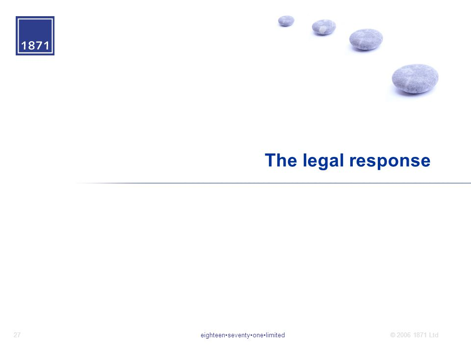 eighteenseventyonelimited27© 2006 1871 Ltd The legal response
