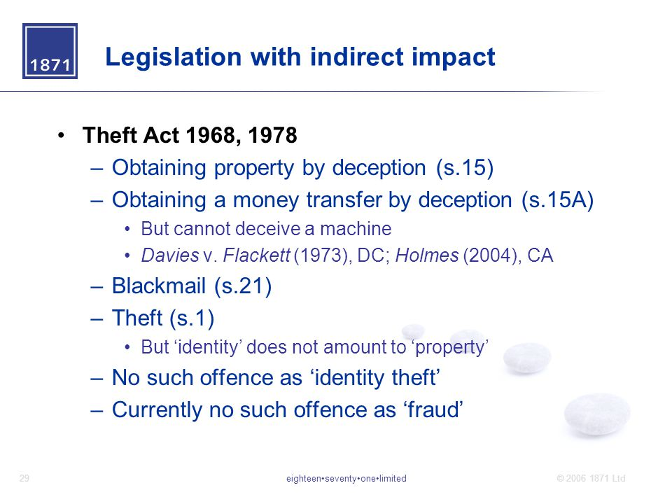 eighteenseventyonelimited29© 2006 1871 Ltd Legislation with indirect impact Theft Act 1968, 1978 –Obtaining property by deception (s.15) –Obtaining a money transfer by deception (s.15A) But cannot deceive a machine Davies v.