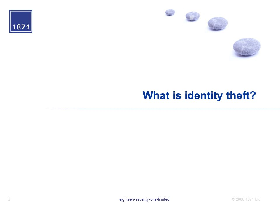 eighteenseventyonelimited3© 2006 1871 Ltd What is identity theft?