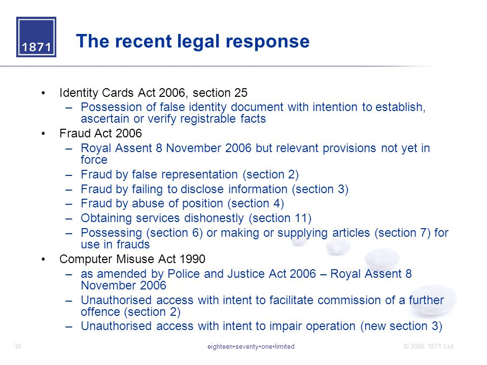 eighteenseventyonelimited30© 2006 1871 Ltd The recent legal response Identity Cards Act 2006, section 25 –Possession of false identity document with intention to establish, ascertain or verify registrable facts Fraud Act 2006 –Royal Assent 8 November 2006 but relevant provisions not yet in force –Fraud by false representation (section 2) –Fraud by failing to disclose information (section 3) –Fraud by abuse of position (section 4) –Obtaining services dishonestly (section 11) –Possessing (section 6) or making or supplying articles (section 7) for use in frauds Computer Misuse Act 1990 –as amended by Police and Justice Act 2006 – Royal Assent 8 November 2006 –Unauthorised access with intent to facilitate commission of a further offence (section 2) –Unauthorised access with intent to impair operation (new section 3)