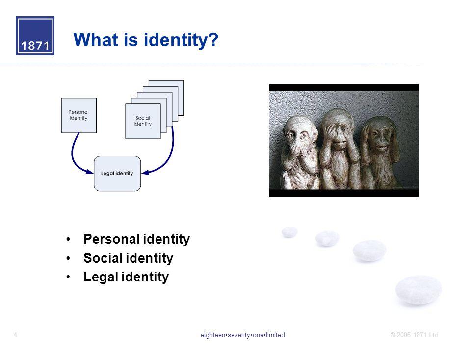 eighteenseventyonelimited4© 2006 1871 Ltd What is identity? Personal identity Social identity Legal identity