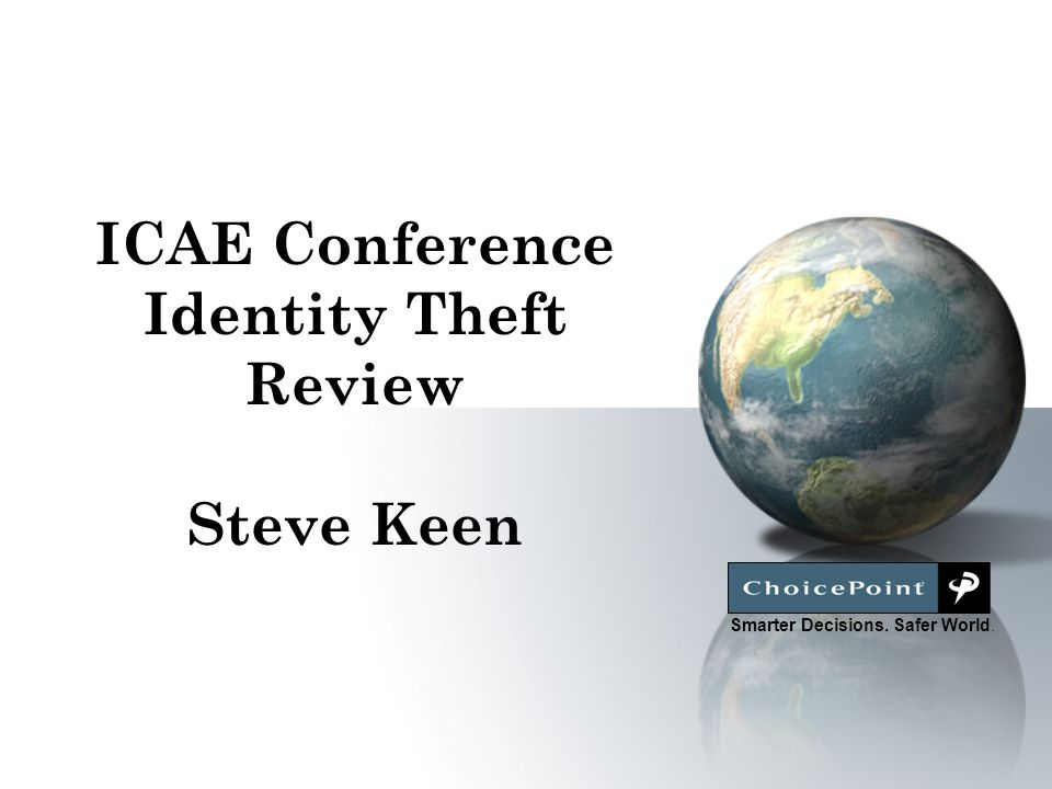 Smarter Decisions. Safer World. ICAE Conference Identity Theft Review Steve Keen
