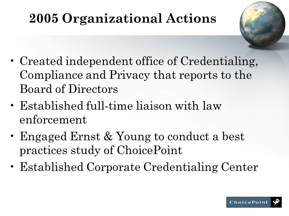 3 2005 Organizational Actions Created independent office of Credentialing, Compliance and Privacy that reports to the Board of Directors Established full-time liaison with law enforcement Engaged Ernst & Young to conduct a best practices study of ChoicePoint Established Corporate Credentialing Center
