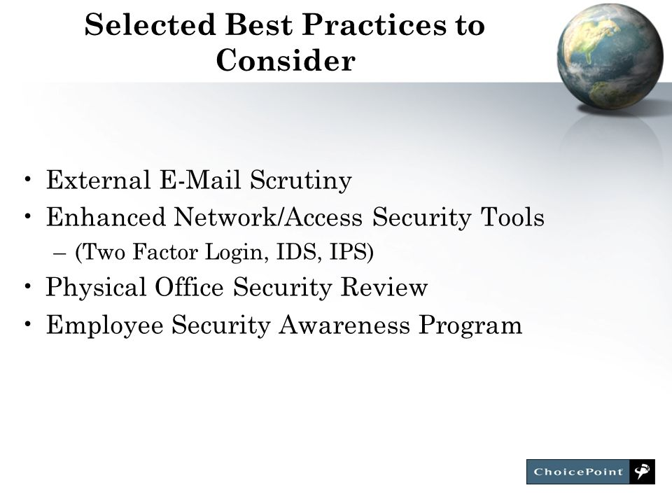 6 Selected Best Practices to Consider External E-Mail Scrutiny Enhanced Network/Access Security Tools –(Two Factor Login, IDS, IPS) Physical Office Security Review Employee Security Awareness Program
