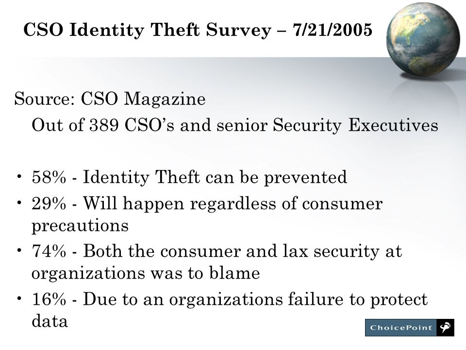 8 CSO Identity Theft Survey – 7/21/2005 Source: CSO Magazine Out of 389 CSO's and senior Security Executives 58% - Identity Theft can be prevented 29% - Will happen regardless of consumer precautions 74% - Both the consumer and lax security at organizations was to blame 16% - Due to an organizations failure to protect data