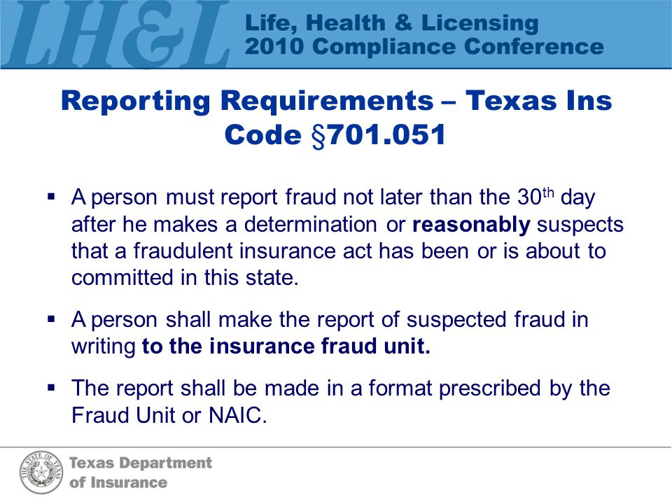 Reporting Requirements – Texas Ins Code §701.051  A person must report fraud not later than the 30 th day after he makes a determination or reasonably suspects that a fraudulent insurance act has been or is about to committed in this state.