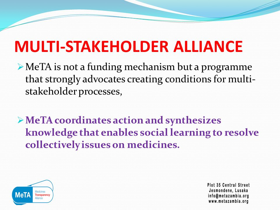 MULTI-STAKEHOLDER ALLIANCE  MeTA is not a funding mechanism but a programme that strongly advocates creating conditions for multi- stakeholder processes,  MeTA coordinates action and synthesizes knowledge that enables social learning to resolve collectively issues on medicines.