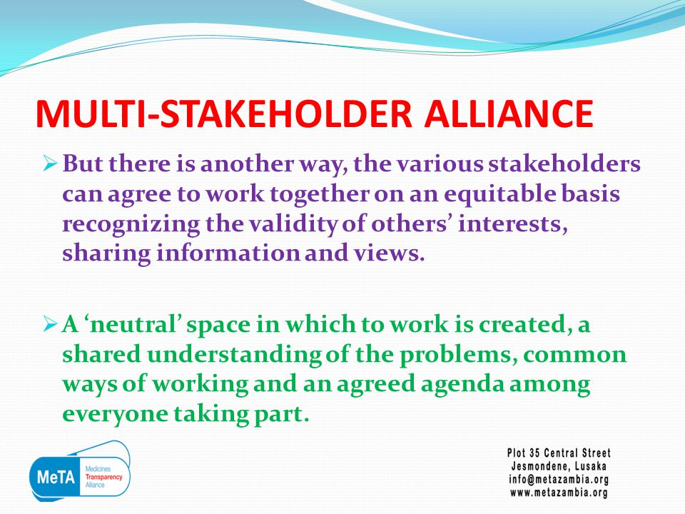 MULTI-STAKEHOLDER ALLIANCE  But there is another way, the various stakeholders can agree to work together on an equitable basis recognizing the validity of others' interests, sharing information and views.