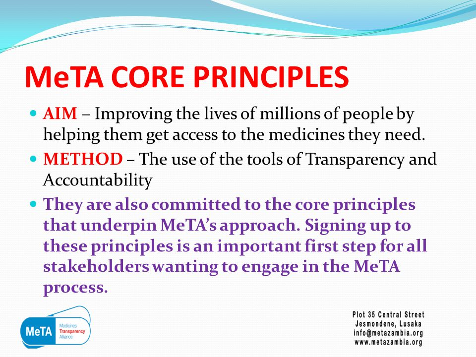 MeTA CORE PRINCIPLES The Core principles are  Governments are responsible for providing access to health care, including access to essential medicines  Stronger and more transparency systems and improved supply chain management will increase access