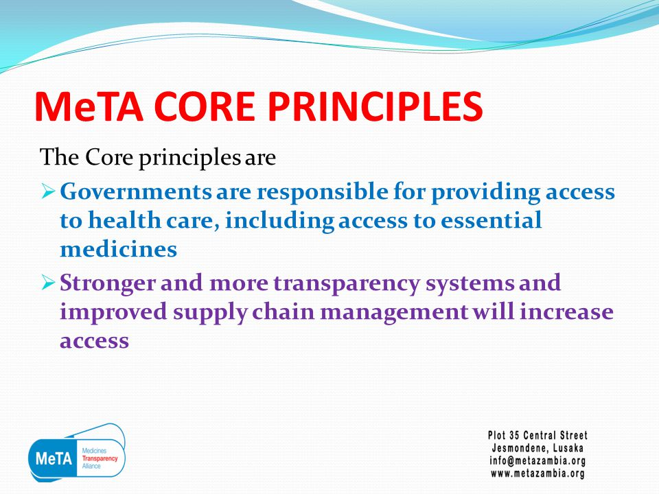 MeTA CORE PRINCIPLES  Increasing equitable access to medicines improves health and enables other human development objectives to be achieved  Improved information about medicines can inform public debate, and provide a basis for better policy