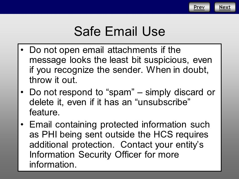 Prev Safe Email Use Do not open email attachments if the message looks the least bit suspicious, even if you recognize the sender. When in doubt, thro