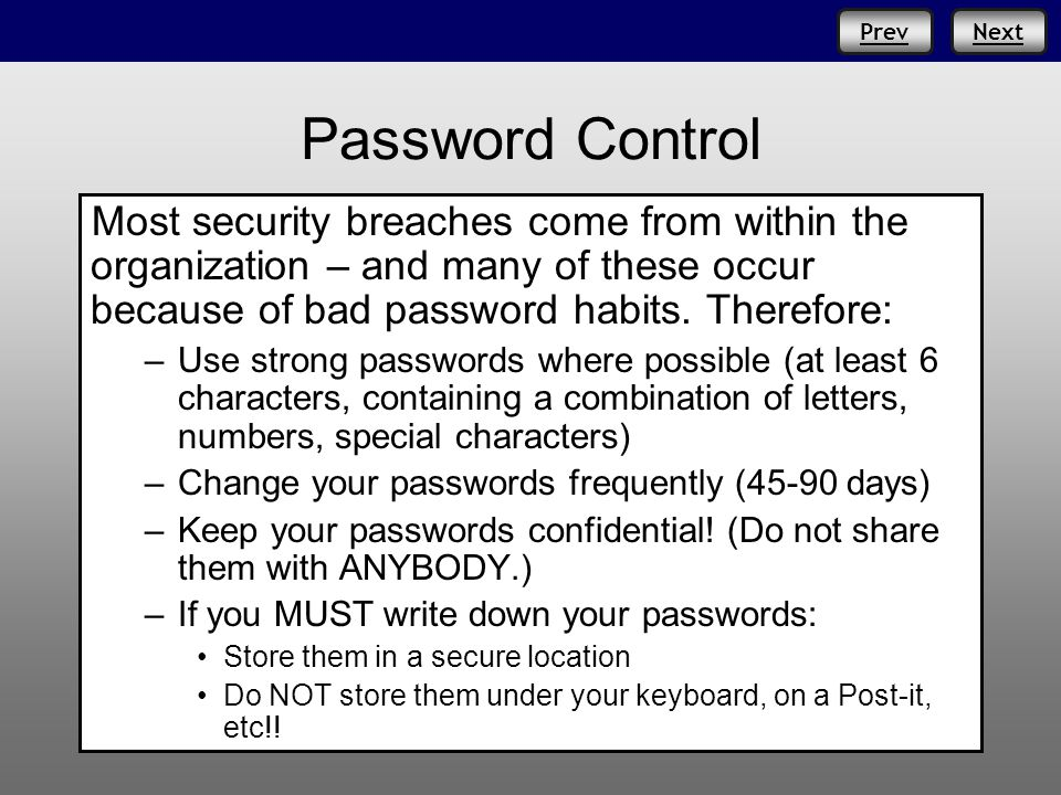 Prev Password Control Most security breaches come from within the organization – and many of these occur because of bad password habits. Therefore: –U
