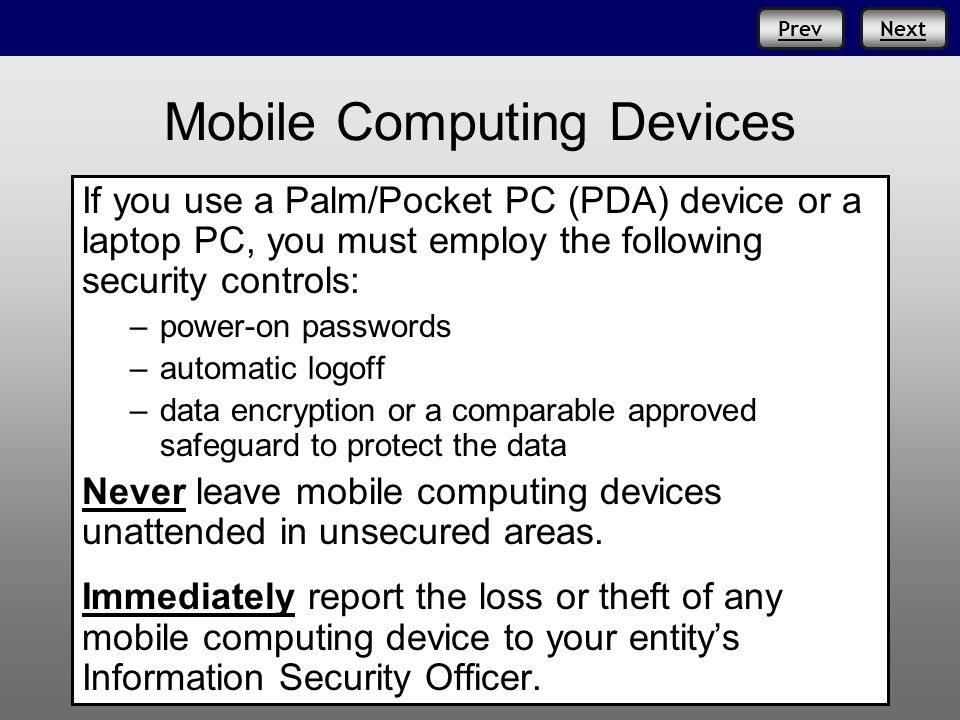 Prev Mobile Computing Devices If you use a Palm/Pocket PC (PDA) device or a laptop PC, you must employ the following security controls: –power-on pass
