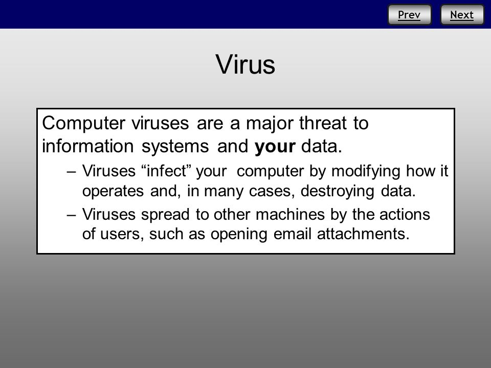 "Prev Virus PrevNext Computer viruses are a major threat to information systems and your data. – –Viruses ""infect"" your computer by modifying how it op"