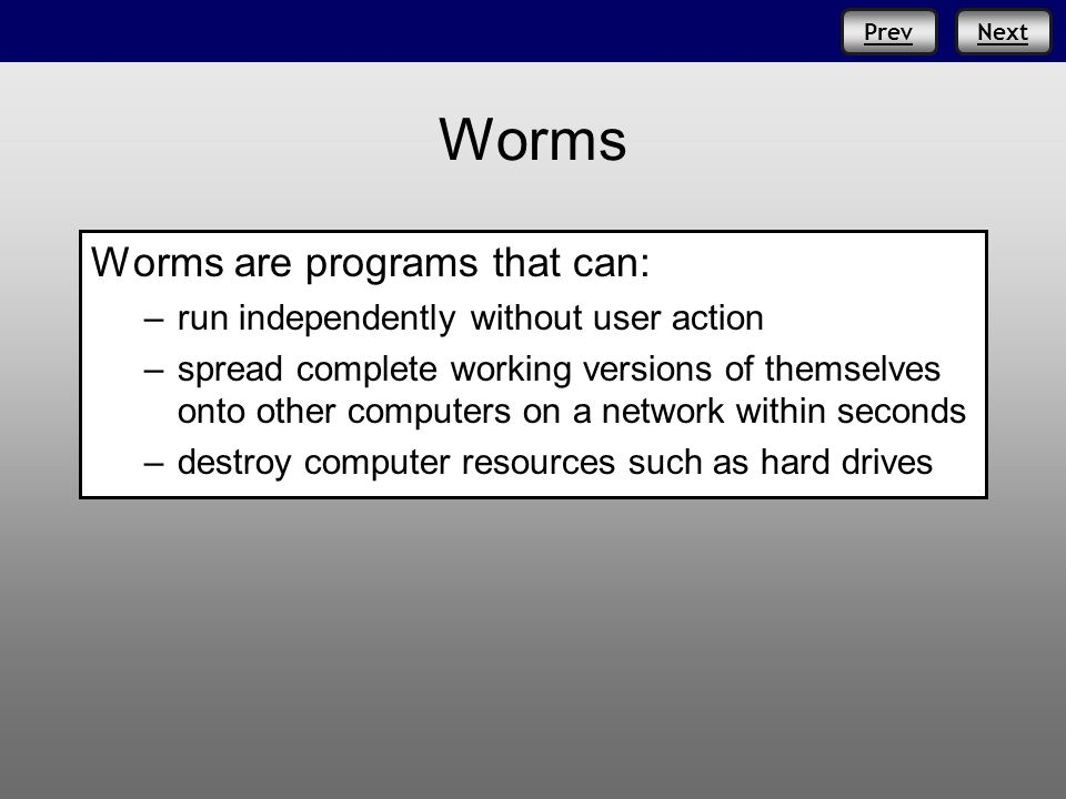 Prev Worms Worms are programs that can: –run independently without user action –spread complete working versions of themselves onto other computers on