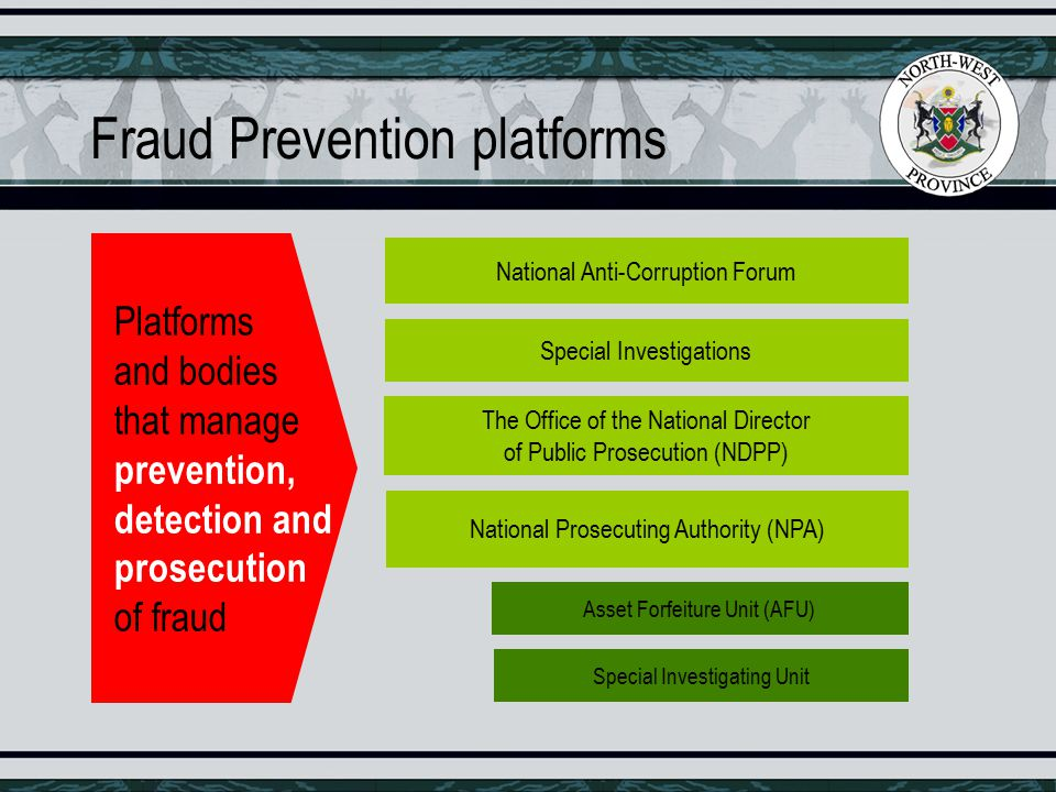 Fraud Prevention platforms National Anti-Corruption Forum Special Investigations The Office of the National Director of Public Prosecution (NDPP) National Prosecuting Authority (NPA) Platforms and bodies that manage prevention, detection and prosecution of fraud Asset Forfeiture Unit (AFU) Special Investigating Unit