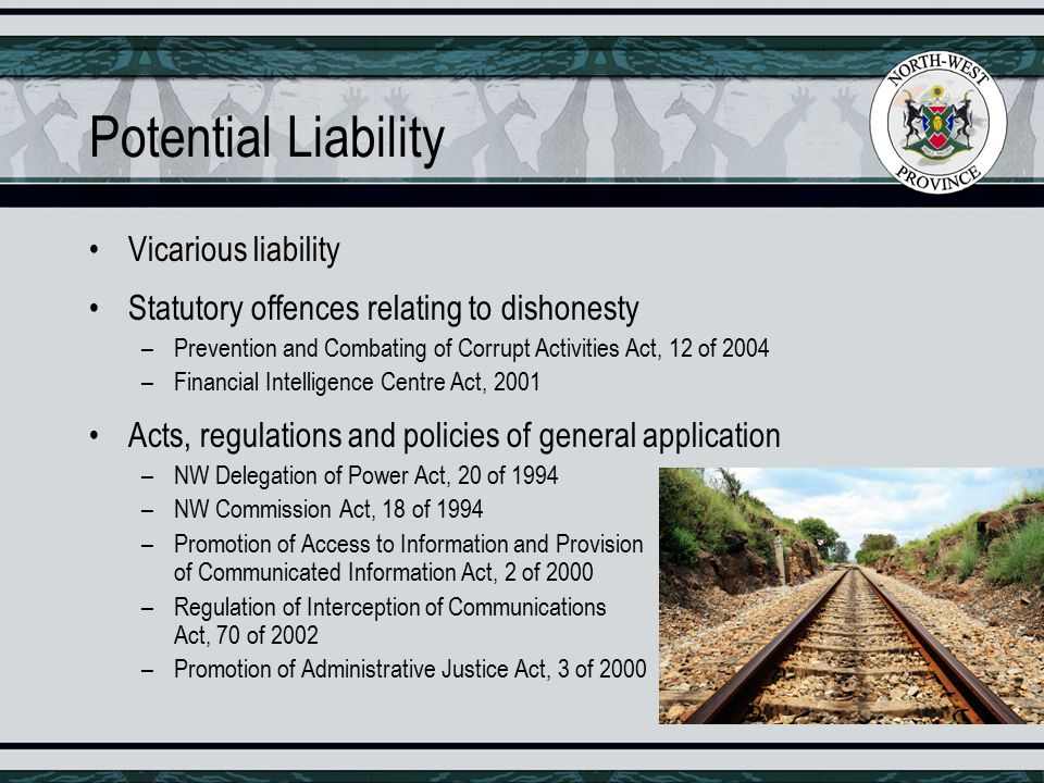 Potential Liability Vicarious liability Statutory offences relating to dishonesty –Prevention and Combating of Corrupt Activities Act, 12 of 2004 –Financial Intelligence Centre Act, 2001 Acts, regulations and policies of general application –NW Delegation of Power Act, 20 of 1994 –NW Commission Act, 18 of 1994 –Promotion of Access to Information and Provision of Communicated Information Act, 2 of 2000 –Regulation of Interception of Communications Act, 70 of 2002 –Promotion of Administrative Justice Act, 3 of 2000