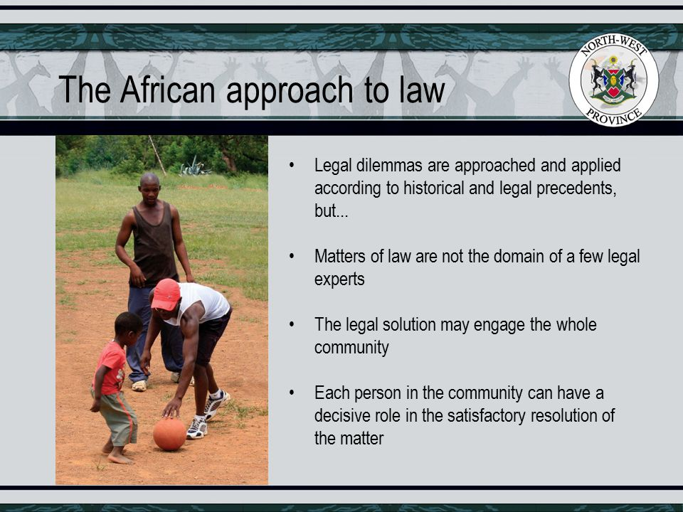 The African approach to law Legal dilemmas are approached and applied according to historical and legal precedents, but...