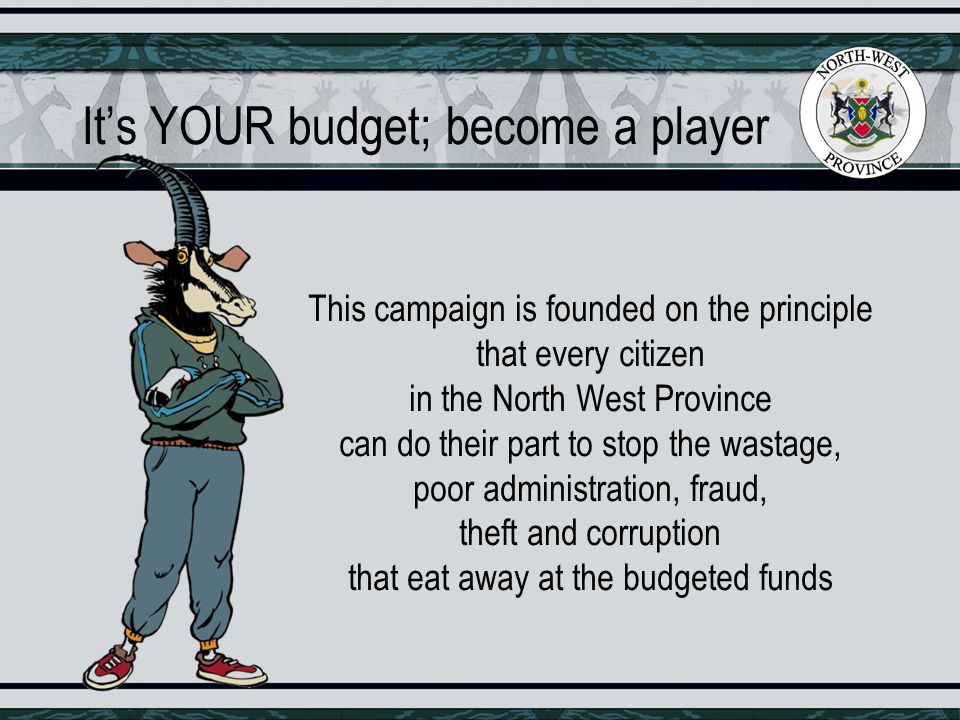 It's YOUR budget; become a player This campaign is founded on the principle that every citizen in the North West Province can do their part to stop the wastage, poor administration, fraud, theft and corruption that eat away at the budgeted funds