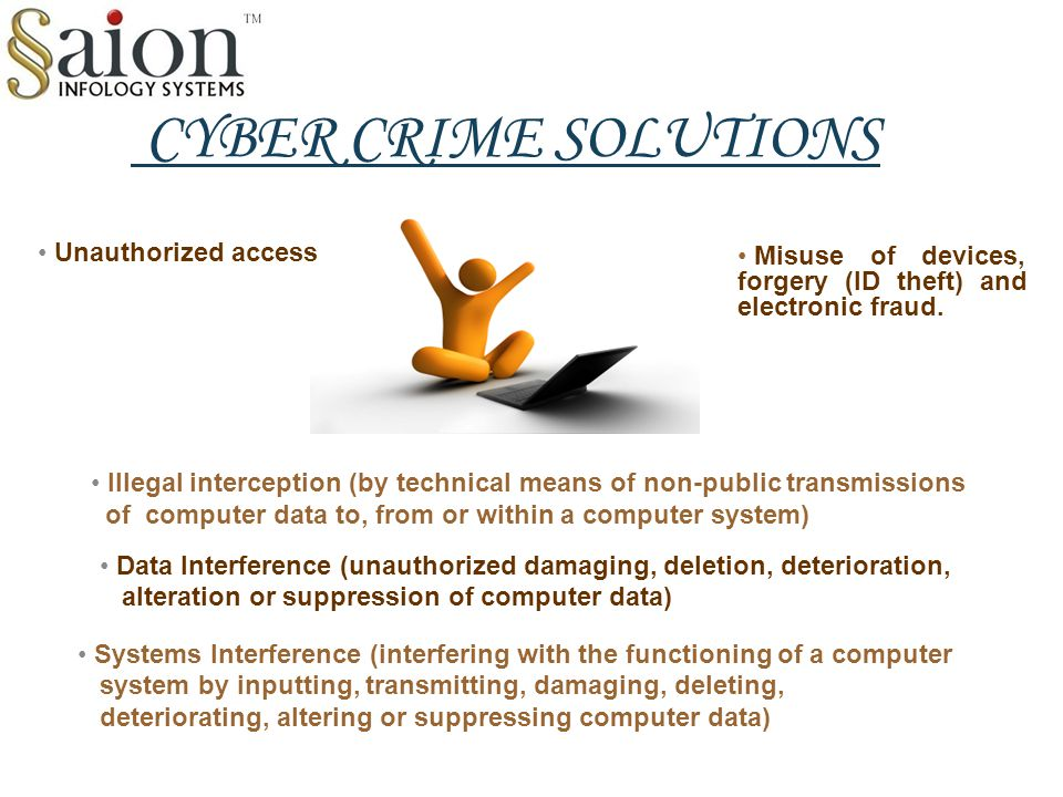 CYBER CRIME SOLUTIONS Unauthorized access Illegal interception (by technical means of non-public transmissions of computer data to, from or within a computer system) Data Interference (unauthorized damaging, deletion, deterioration, alteration or suppression of computer data) Systems Interference (interfering with the functioning of a computer system by inputting, transmitting, damaging, deleting, deteriorating, altering or suppressing computer data) Misuse of devices, forgery (ID theft) and electronic fraud.