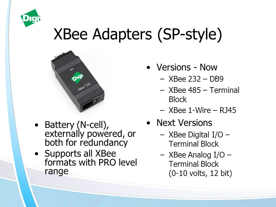 XBee Adapters (EP-style) XBee USB –USB Host Connected –Quick connect to a PC –Drivers compatible with other MaxStream USB products –Supports all XBee formats at a PRO level XBee 232PH –Parasitically powered –Simple serial connectivity –RS232 only –Ember 2.5 and Zigbee PRO compatibility Small form factor –Digi EdgePort/1 Size Value connectivity New PIC Coming