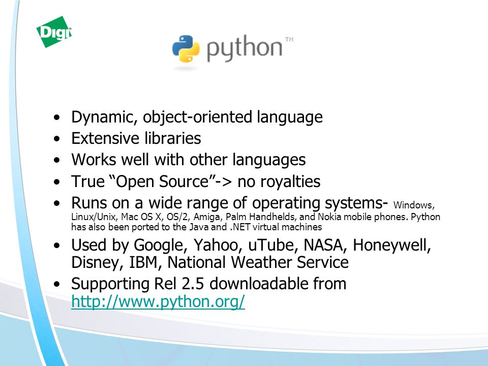 """Dynamic, object-oriented language Extensive libraries Works well with other languages True """"Open Source""""-> no royalties Runs on a wide range of operat"""