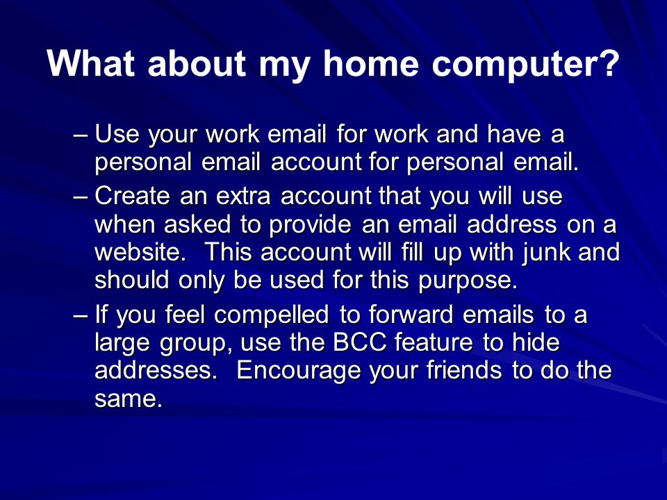 What about my home computer? –Use your work email for work and have a personal email account for personal email. –Create an extra account that you wil