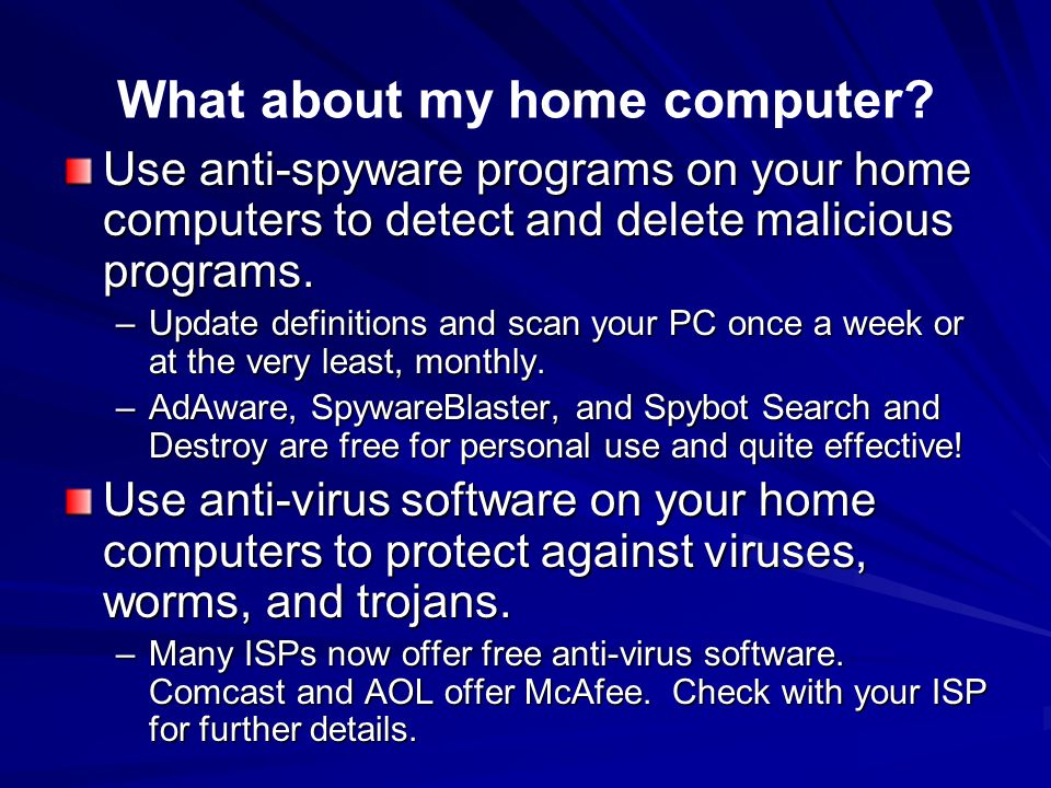What about my home computer? Use anti-spyware programs on your home computers to detect and delete malicious programs. –Update definitions and scan yo