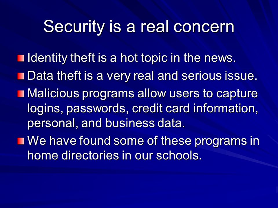 Security is a real concern Identity theft is a hot topic in the news. Data theft is a very real and serious issue. Malicious programs allow users to c
